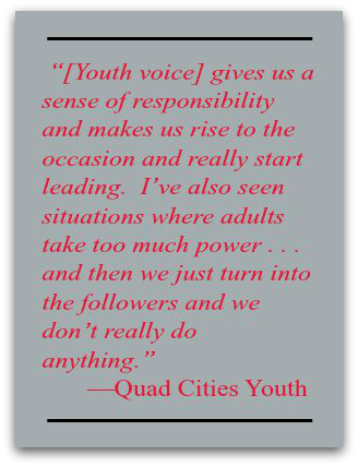 """[Youth voice] gives us a sense of responsibility and makes us rise to the occasion and really start leading.  I've also seen situations where adults take too much power . . . and then we just turn into the followers and we don't really do anything.""<br />