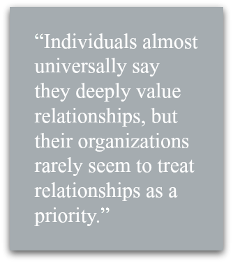 Individuals almost universally say they deeply value relationships, but their organizations rarely seem to treat relationships as a priority.